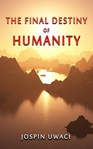 The Final Destiny of Humanity  by  Jospin Uwaci