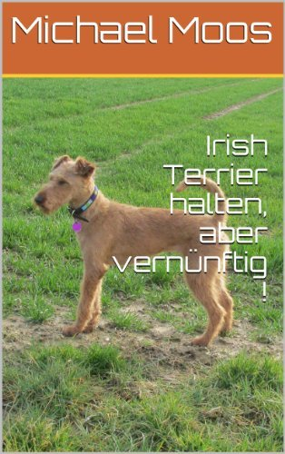 Irish Terrier halten, aber vernünftig !  by  Michael Moos