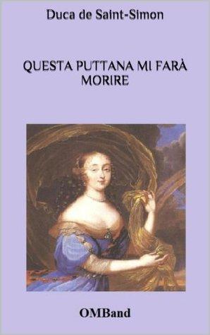 Questa Puttana Mi Fara Morire: Aneddoti, Intrighi E Avventure Alla Corte del Re Sole Duca De Saint-Simon