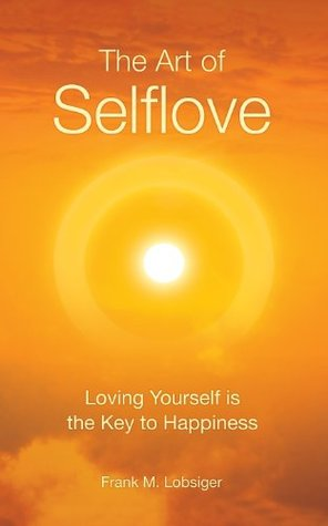 The Art of Selflove: Loving Yourself is the Key to Happiness  by  Frank M. Lobsiger