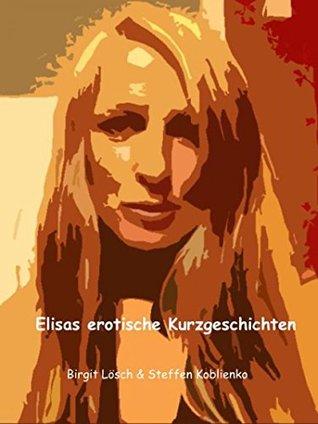 Elisas erotische Kurzgeschichten: Lust-Leidenschaft-Willenlos Birgit Lösch