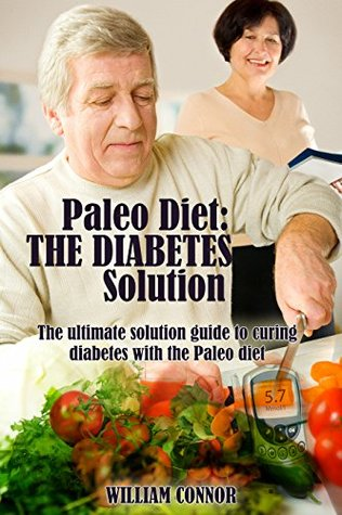 Diabetes Cure: The Diabete Cure And The Paleo Diet: The Ultimate Solution To Curing Dieabetes With The Paleo Diet (Paleo Diet, Diabetes Solution, Paleo And Diabetes Book 1)  by  William Connor