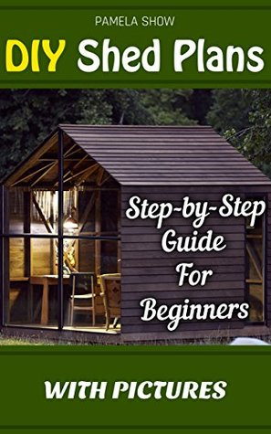 DIY Shed Plans: Step-by-Step Guide For Beginners With Pictures: (Woodworking Basics, DIY Shed, Woodworking Projects, Chicken Coop Plans, Shed Plans, Woodworking ... DIY Sheds, Chicken Coop Designs Book 1)  by  Pamela Show