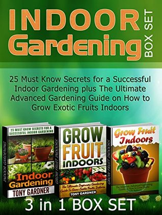 Indoor Gardening Box Set: 25 Must Know Secrets for a Successful Indoor Gardening plus The Ultimate Advanced Gardening Guide on How to Grow Exotic Fruits ... Gardening, indoor gardening for beginners) Tony Gardner