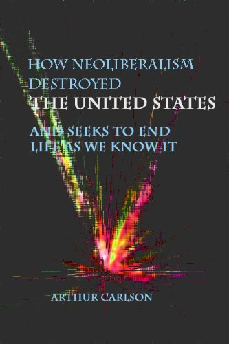 How Neoliberalism Destroyed the United States - And Seeks to End Life As We Know It  by  Arthur Carlson