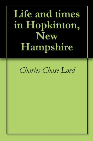 Life and times in Hopkinton, New Hampshire Charles Chase Lord