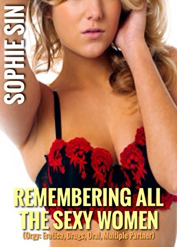 Remembering All The Sexy Women (Orgy: Erotica, Drugs, Oral, Multiple Partner) Sophie Sin