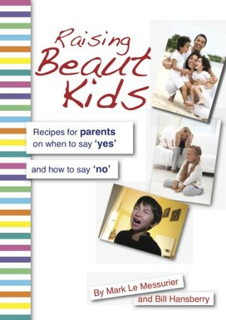 Raising Beaut Kids: Recipes for parents on when to say yes and how to say no Mark Le Messurier