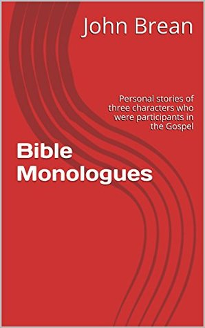 Bible Monologues: Personal stories of three characters who were participants in the Gospel stories John Brean