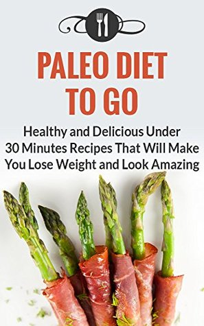 Paleo Diet To Go: Healthy And Delicious Under 30 Minute Recipes That Will Make You Lose Weight And Look Amazing Karen Green