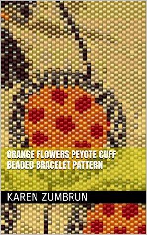 Orange Flowers Peyote Cuff Beaded Bracelet Pattern Karen Zumbrun