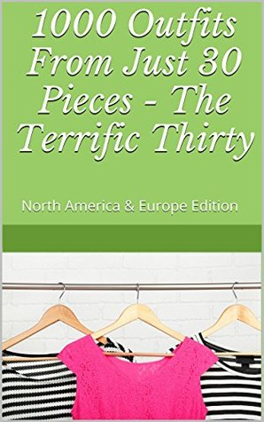 1000 Outfits From Just 30 Pieces - The Terrific Thirty: North America & Europe Edition Wendy Mak