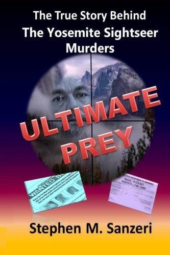 Ultimate Prey: The True Story of the Yosemite Sightseer Murders Stephen Sanzeri