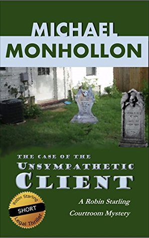 The Case of the Unsympathetic Client - A Legal Thriller: A Robin Starling Courtroom Mystery (Robin Starling Legal Thriller Series)  by  Michael Monhollon
