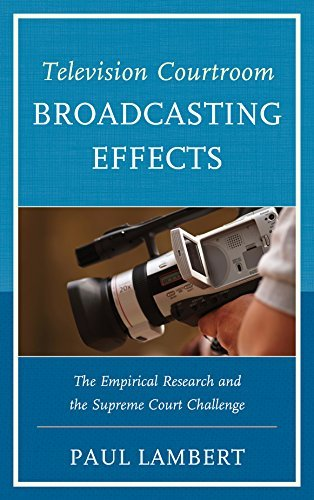 Television Courtroom Broadcasting Effects: The Empirical Research and the Supreme Court Challenge  by  Paul Lambert