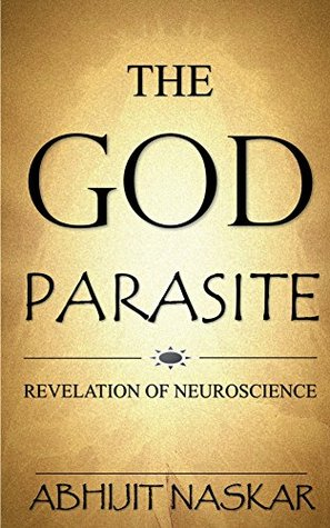 The God Parasite: Revelation of Neuroscience Abhijit Naskar