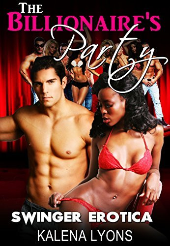 Swinger Erotica: The Billionaires Party (BWWM Erotic Interracial Swinger New Adult Romance) (BWWM Interracial Swinger Erotica Book 1) Kalena Lyons