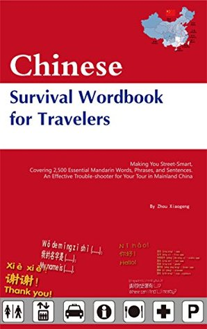 Chinese Survival Wordbook for Travelers: Making You Street-Smart, Covering 2,500 Essential Mandarin Words, Phrases, and Sentences. An Effective Trouble-shooter for Your Tour in Mainland China  by  Zhou Xiaogeng