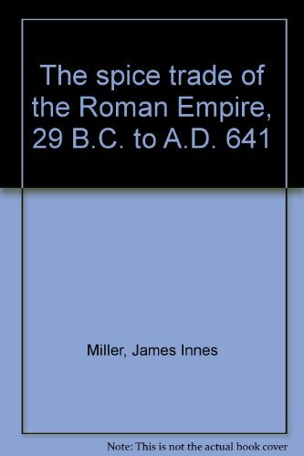 The spice trade of the Roman Empire, 29 B.C. to A.D. 641 James Innes Miller