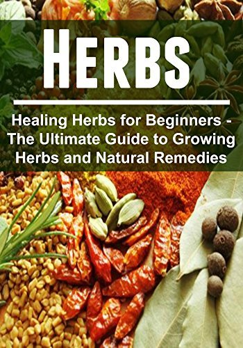 Herbs - Healing Herbs for Beginners - The Ultimate Guide to Growing Herbs and Natural Remedies:  by  Dina Hoffman