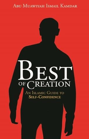 Best Of Creation: An Islamic Guide to Self-Confidence  by  Abu Muawiyah Ismail Kamdar