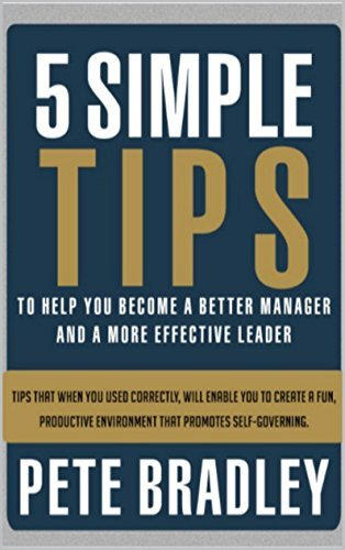 5 SIMPLE TIPS TO HELP YOU BECOME A BETTER MANAGER AND A MORE EFFECTIVE LEADER: Tips that when used Correctly, will enable you to create a fun, productive environment that promotes self-governing  by  Pete Bradley