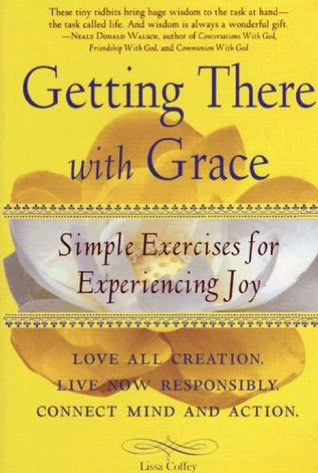 Getting There With Grace: Simple Exercises for Experiencing Joy Lissa Coffey