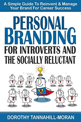 PERSONAL BRANDING for INTROVERTS and the SOCIALLY RELUCTANT: A Simple Guide to Reinvent & Manage Your Brand for Career Success  by  Dorothy Tannahill-Moran