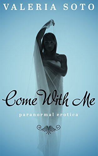 Come With Me: Ghost paranormal erotica Valeria Soto