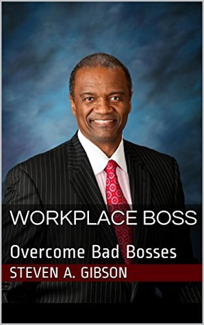WORKPLACE BOSS: Overcome Bad Bosses (WORKPLACE RESILIENCY Book 1) Steven A. Gibson