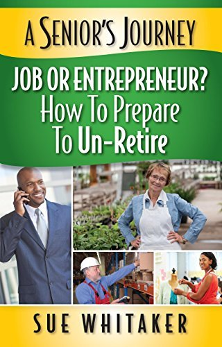 A SENIORS JOURNEY: JOB OR ENTREPRENEUR? HOW TO PREPARE TO UN-RETIRE. Sue Whitaker