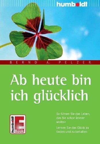Ab heute bin ich glücklich: So führen Sie das Leben, das Sie schon immer wollten. Lernen Sie das Glück zu finden und zu behalten  by  Bernd A. Pelzer