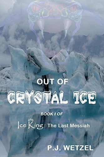 Out of Crystal Ice: Book 1 of Ice King: The Last Messiah  by  P.J. Wetzel