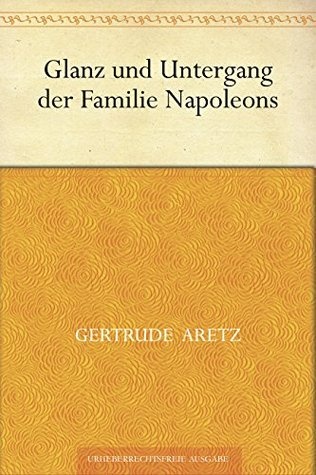 Glanz und Untergang der Familie Napoleons  by  Gertrude Aretz