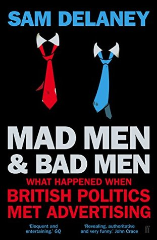 Madmen and Badmen: What Happened When British Politics Met Advertising  by  Sam Delaney