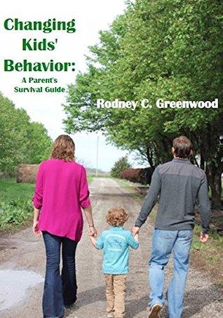 Changing Kids Behavior: A Parents Survival Guide Rodney C. Greenwood