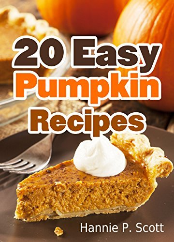 20 Easy Pumpkin Recipes: Quick and Easy Pumpkin Recipe Cookbook (Quick and Easy Cooking Series) Hannie P. Scott
