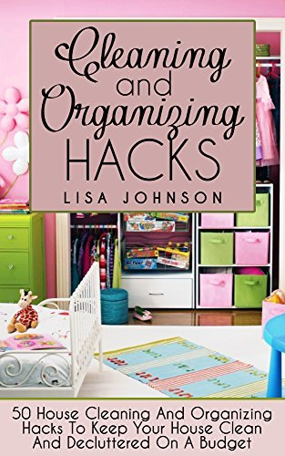 Cleaning: 50 Cleaning And Organizing Hacks To Keep Your House Clean And Decluttered On A Budget  by  Lisa Johnson