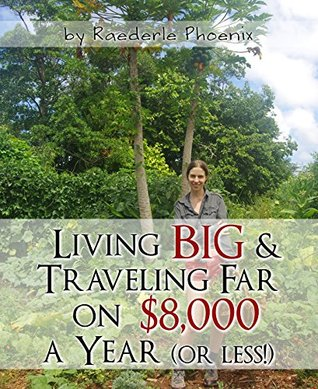 Living Big & Traveling Far on $8,000 a Year (Ecological, Economical, Efficient, Organic & Abundant Living Book 1) Raederle Phoenix
