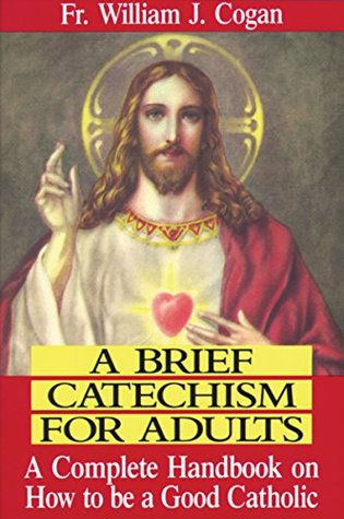 A Brief Catechism For Adults: A Complete Handbook on How to be a Good Catholic  by  Rev. Fr. William J. Cogan