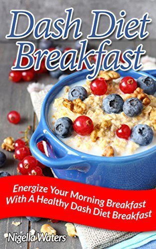 Dash Diet Breakfast: Energize Your Morning Breakfast With A Healthy Dash Diet Breakfast  by  Nigella Waters