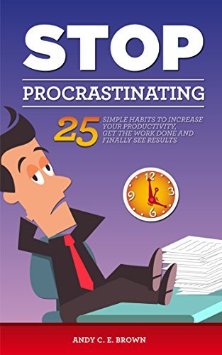 Stop Procrastination - 25 Simple Habits To Increase Your Productivity, Get The Work Done And Finally Stop Procrastinating  by  Andy C. E. Brown