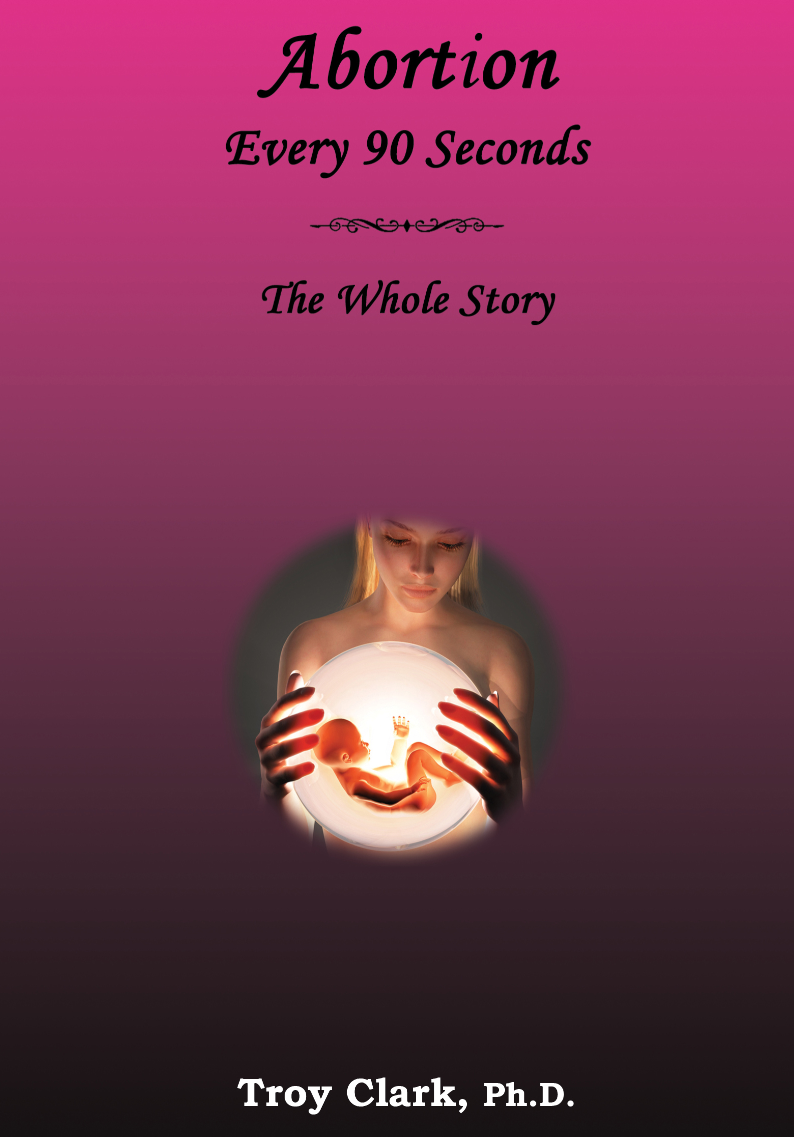 Abortion Every 90 Seconds: The Whole Story  by  Troy Clark