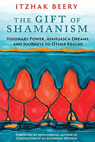 The Gift of Shamanism: Visionary Power, Ayahuasca Dreams, and Journeys to Other Realms  by  Itzhak Beery