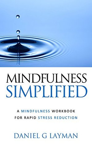Mindfulness Simplified: A Mindfulness Workbook For Rapid Stress Reduction  by  Daniel G. Layman