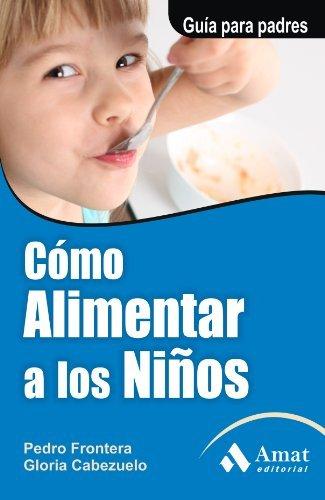 COMO ALIMENTAR A LOS NIÑOS. Guía para padres Pedro Frontera Izquierdo