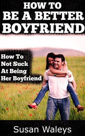 HOW TO BE A BETTER BOYFRIEND: How To Not Suck At Being Her Boyfriend  by  Kevin Nixon