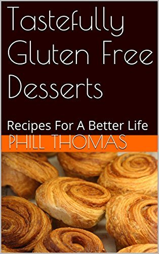 Tastefully Gluten Free Desserts: Recipes For A Better Life Phill Thomas