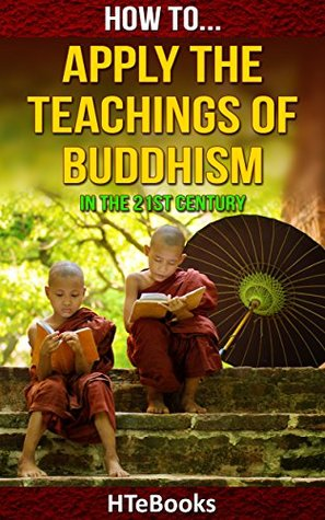 How To Apply The Teachings Of Buddhism In The 21st Century (How To eBooks Book 34)  by  HTeBooks