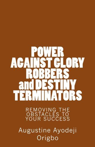 POWER AGAINST GLORY ROBBERS and DESTINY TERMINATORS: REMOVING THE OBSTACLES To YOUR SUCCESS (power series Book 1)  by  Augustine Origbo